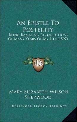 An Epistle To Posterity: Being Rambling Recollections Of Many Years Of My Life (1897)