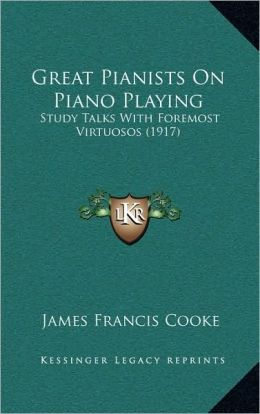 Great Pianists On Piano Playing: Study Talks With Foremost Virtuosos (1917)