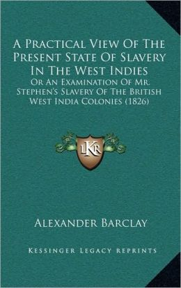 A Practical View Of The Present State Of Slavery In The West Indies: Or An Examination Of Mr. Stephen's Slavery Of The British West India Colonies (1826)