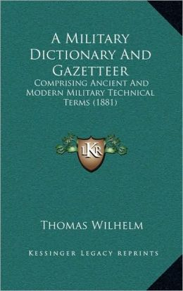 A Military Dictionary And Gazetteer: Comprising Ancient And Modern Military Technical Terms (1881)