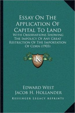 Essay On The Application Of Capital To Land: With Observations Showing The Impolicy Of Any Great Restriction Of The Importation Of Corn (1903)