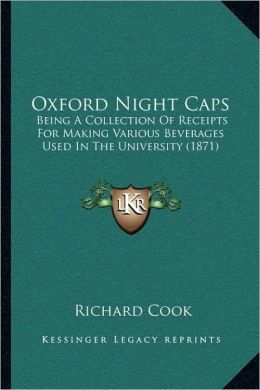 Oxford Night Caps: Being A Collection Of Receipts For Making Various Beverages Used In The University (1871)