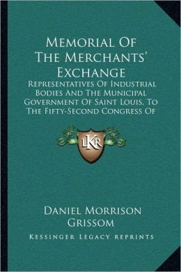Memorial Of The Merchants' Exchange: Representatives Of Industrial Bodies And The Municipal Government Of Saint Louis, To The Fifty-Second Congress Of The United States (1892)
