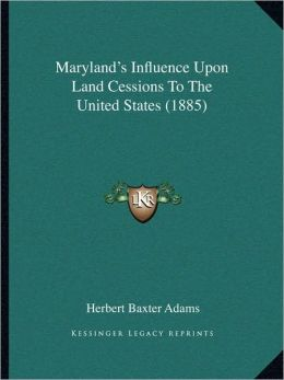 Maryland's Influence Upon Land Cessions To The United States (1885)