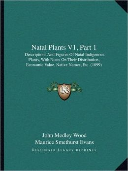 Natal Plants V1, Part 1: Descriptions And Figures Of Natal Indigenous Plants, With Notes On Their Distribution, Economic Value, Native Names, Etc. (1899)
