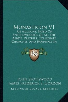 Monasticon V1: An Account, Based On Spottiswoode's, Of All The Abbeys, Priories, Collegiate Churches, And Hospitals In Scotland, At The Reformation (1868)