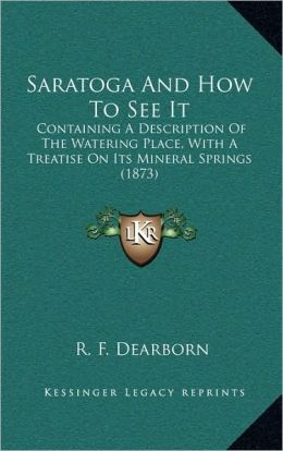 Saratoga And How To See It: Containing A Description Of The Watering Place, With A Treatise On Its Mineral Springs (1873)