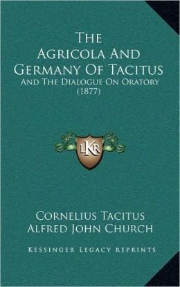 The Agricola And Germany Of Tacitus: And The Dialogue On Oratory (1877)