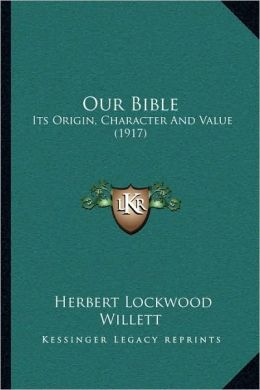 Our Bible: Its Origin, Character And Value (1917)