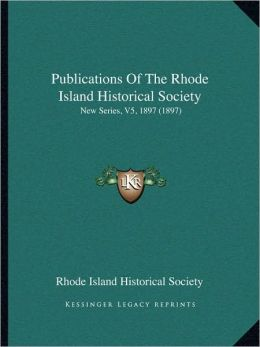 Publications Of The Rhode Island Historical Society: New Series, V5, 1897 (1897)