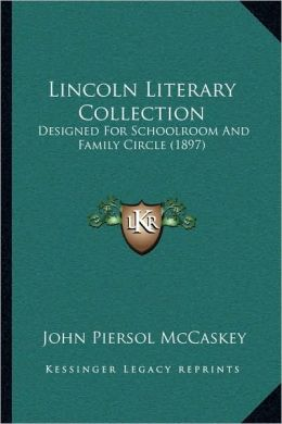 Lincoln Literary Collection: Designed For Schoolroom And Family Circle (1897)
