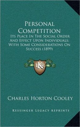 Personal Competition: Its Place In The Social Order And Effect Upon Individuals; With Some Considerations On Success (1899)