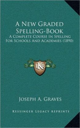 A New Graded Spelling-Book: A Complete Course In Spelling For Schools And Academies (1890)