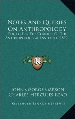 Notes And Queries On Anthropology: Edited For The Council Of The Anthropological Institute (1892) John George Garson and Charles Hercules Read