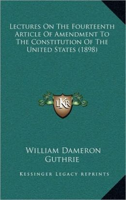 Lectures On The Fourteenth Article Of Amendment To The Constitution Of The United States (1898)