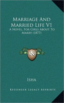 Marriage And Married Life V1: A Novel, For Girls About To Marry (1877)