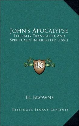 John's Apocalypse: Literally Translated, And Spiritually Interpreted (1881)