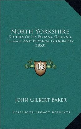 North Yorkshire: Studies Of Its Botany, Geology, Climate And Physical Geography (1863)