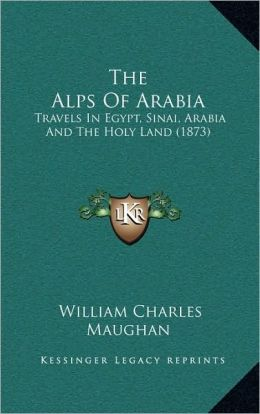 The Alps Of Arabia: Travels In Egypt, Sinai, Arabia And The Holy Land (1873)