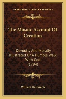 The Mosaic Account Of Creation: Devoutly And Morally Illustrated Or A Humble Walk With God (1794)