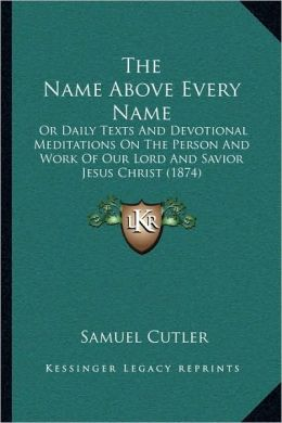 The Name Above Every Name: Or Daily Texts And Devotional Meditations On The Person And Work Of Our Lord And Savior Jesus Christ (1874)