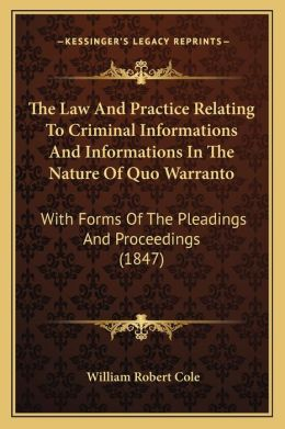 The Law And Practice Relating To Criminal Informations And Informations In The Nature Of Quo Warranto: With Forms Of The Pleadings And Proceedings (1847)