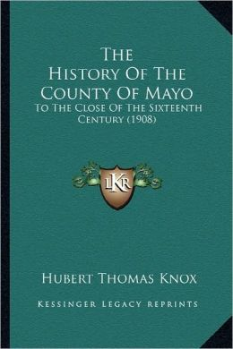 The History Of The County Of Mayo: To The Close Of The Sixteenth Century (1908)