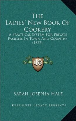 The Ladies' New Book Of Cookery: A Practical System For Private Families In Town And Country (1852)