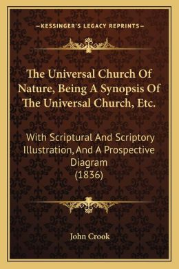 The Universal Church Of Nature, Being A Synopsis Of The Universal Church, Etc.: With Scriptural And Scriptory Illustration, And A Prospective Diagram (1836)