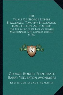 The Trials Of George Robert Fitzgerald, Timothy Brecknock, James Fulton, And Others: For The Murder Of Patrick Randal Macdonnell And Charles Hipson (1786)