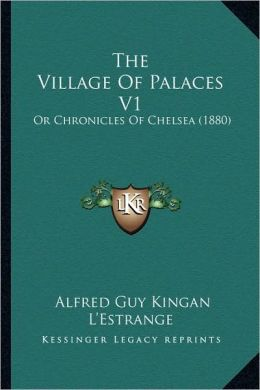 The Village Of Palaces V1: Or Chronicles Of Chelsea (1880)