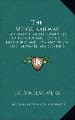 The Meigs Railway: The Reason For Its Departures From The Ordinary Practice, Its Departures, And How And Why A Safe Railway Is Possible (1887)