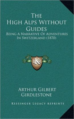 The High Alps Without Guides: Being A Narrative Of Adventures In Switzerland (1870)