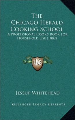 The Chicago Herald Cooking School: A Professional Cook's Book For Household Use (1882)