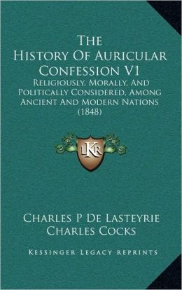 The History Of Auricular Confession V1: Religiously, Morally, And Politically Considered, Among Ancient And Modern Nations (1848)