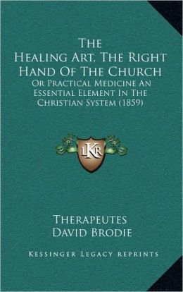 The Healing Art, The Right Hand Of The Church: Or Practical Medicine An Essential Element In The Christian System (1859)