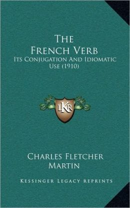 The French Verb: Its Conjugation And Idiomatic Use (1910)