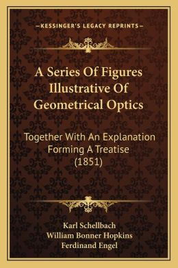 A Series Of Figures Illustrative Of Geometrical Optics: Together With An Explanation Forming A Treatise (1851)