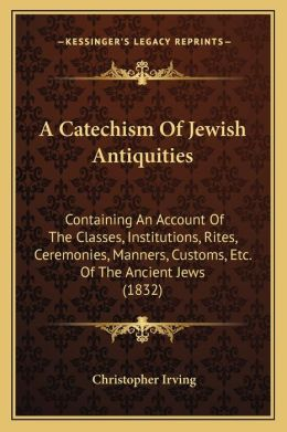 A Catechism Of Jewish Antiquities: Containing An Account Of The Classes, Institutions, Rites, Ceremonies, Manners, Customs, Etc. Of The Ancient Jews (1832)