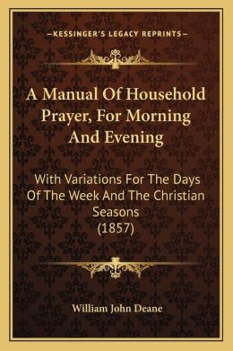 A Manual Of Household Prayer, For Morning And Evening: With Variations For The Days Of The Week And The Christian Seasons (1857)