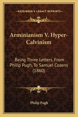 Arminianism V. Hyper-Calvinism: Being Three Letters, From Philip Pugh, To Samuel Cozens (1860)