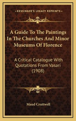 A Guide To The Paintings In The Churches And Minor Museums Of Florence: A Critical Catalogue With Quotations From Vasari (1908)