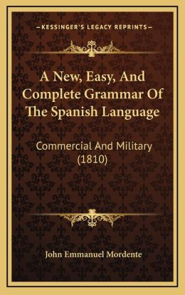 A New, Easy, And Complete Grammar Of The Spanish Language: Commercial And Military (1810)