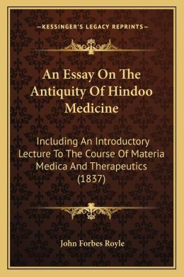 An Essay On The Antiquity Of Hindoo Medicine: Including An Introductory Lecture To The Course Of Materia Medica And Therapeutics (1837)
