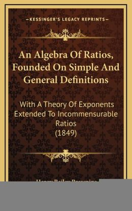An Algebra Of Ratios, Founded On Simple And General Definitions: With A Theory Of Exponents Extended To Incommensurable Ratios (1849)