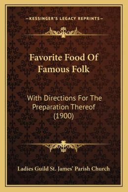 Favorite Food Of Famous Folk: With Directions For The Preparation Thereof (1900)
