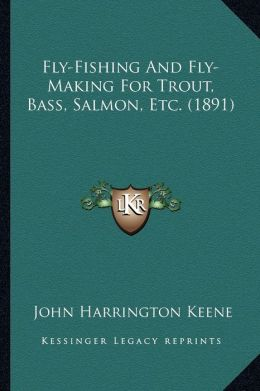 Fly-Fishing And Fly-Making For Trout, Bass, Salmon, Etc. (1891)