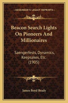 Beacon Search Lights On Pioneers And Millionaires: Saengerfests, Dynamics, Keepsakes, Etc. (1905)