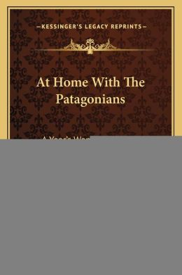 At Home With The Patagonians: A Year's Wanderings Over Untrodden Ground, From The Strait's Of Magellan To The Rio Negro (1873)