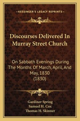 Discourses Delivered In Murray Street Church: On Sabbath Evenings During The Months Of March, April, And May, 1830 (1830)